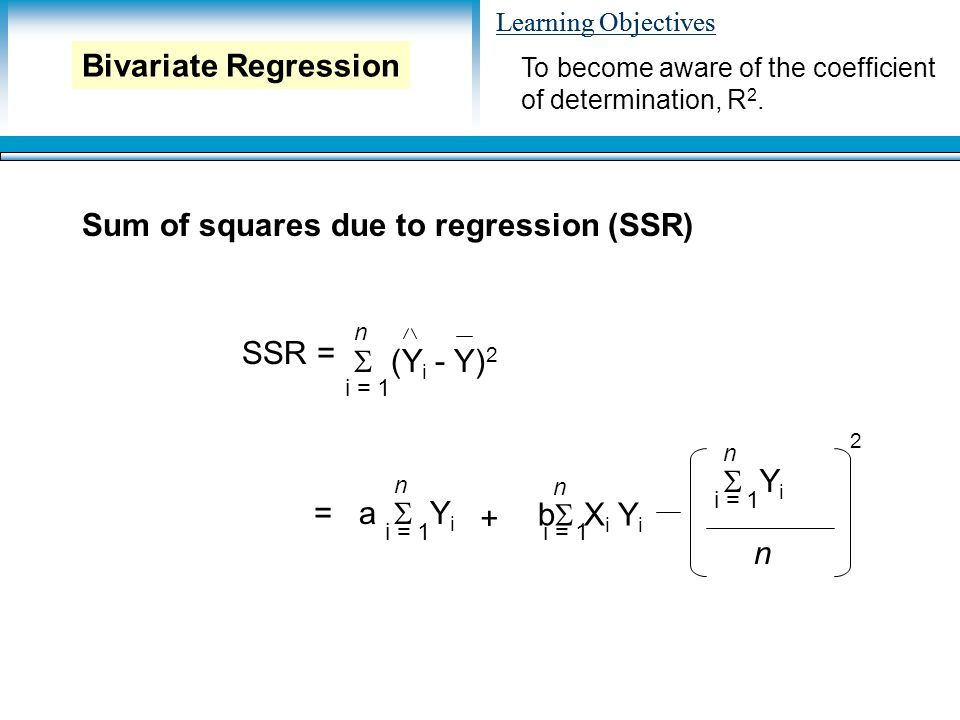 Learning Objectives Sum of squares due to regression (SSR) To become aware of the coefficient of determination, R 2.