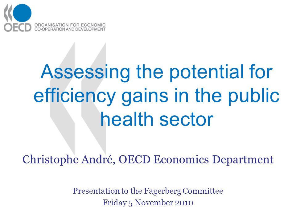 Assessing the potential for efficiency gains in the public health sector Christophe André, OECD Economics Department Presentation to the Fagerberg Committee Friday 5 November 2010