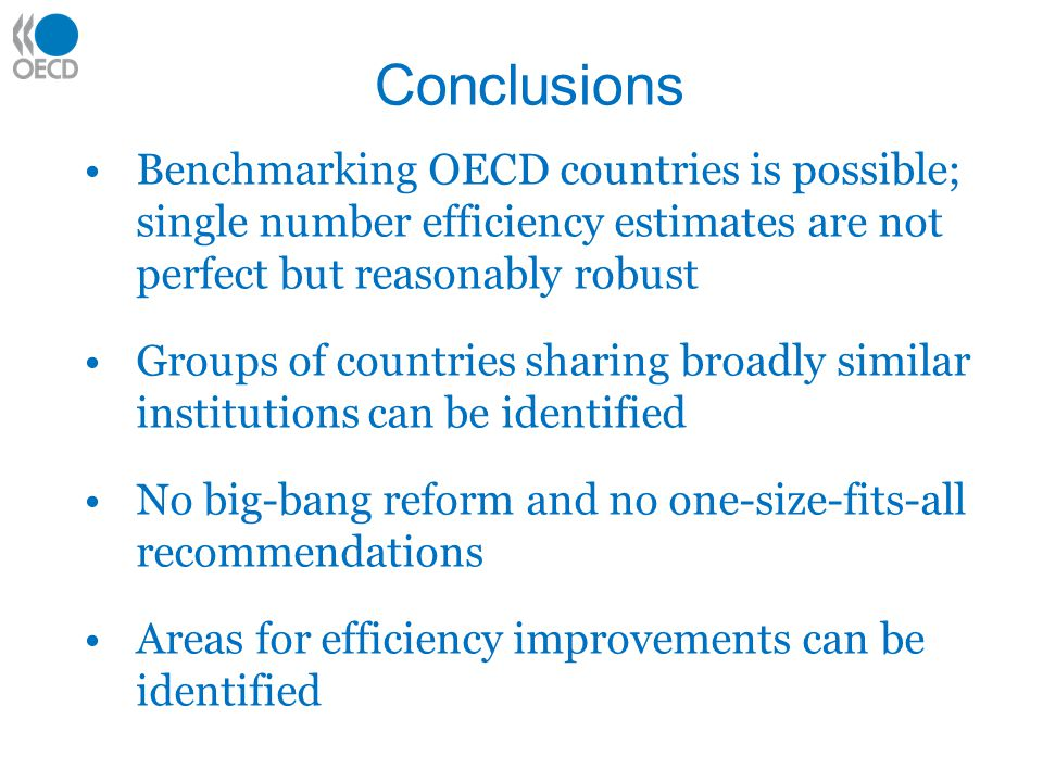Conclusions Benchmarking OECD countries is possible; single number efficiency estimates are not perfect but reasonably robust Groups of countries sharing broadly similar institutions can be identified No big-bang reform and no one-size-fits-all recommendations Areas for efficiency improvements can be identified