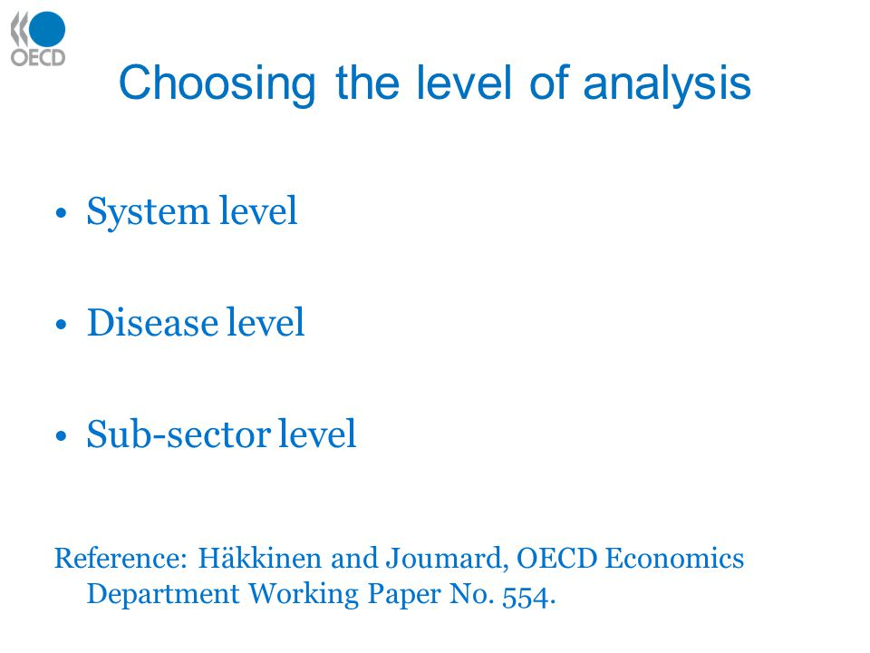 Choosing the level of analysis System level Disease level Sub-sector level Reference: Häkkinen and Joumard, OECD Economics Department Working Paper No.
