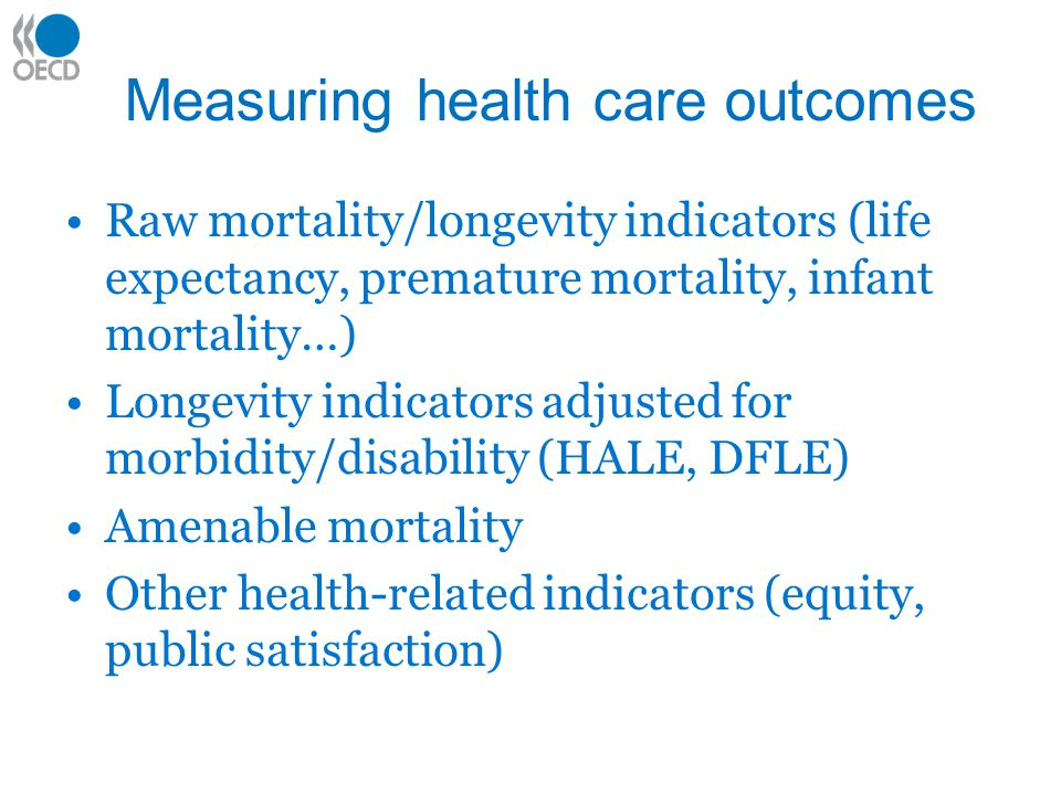 Measuring health care outcomes Raw mortality/longevity indicators (life expectancy, premature mortality, infant mortality…) Longevity indicators adjusted for morbidity/disability (HALE, DFLE) Amenable mortality Other health-related indicators (equity, public satisfaction)