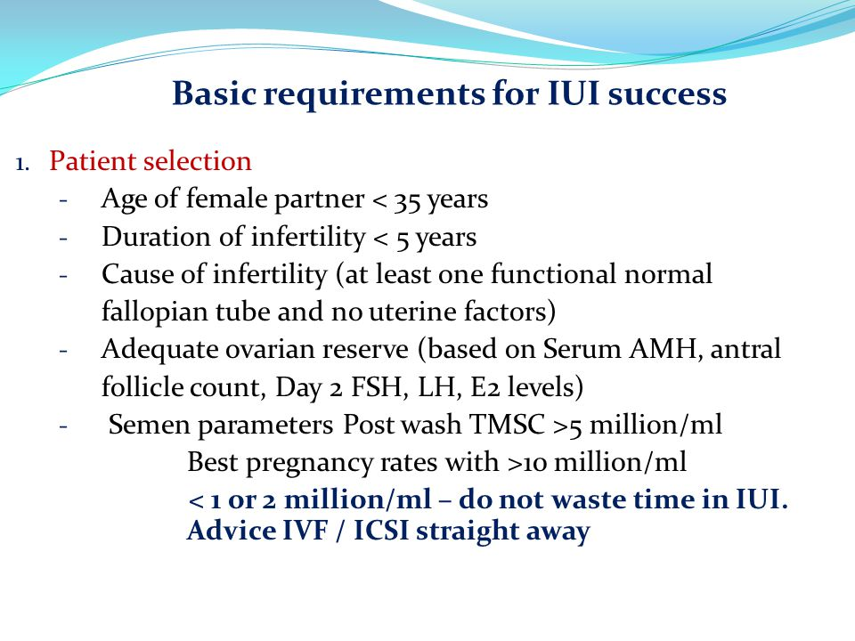Basic requirements for IUI success 1. Patient selection - Age of female partner < 35 years - Duration of infertility < 5 years - Cause of infertility