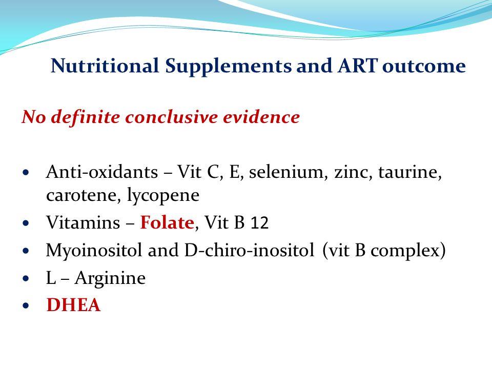 Nutritional Supplements and ART outcome No definite conclusive evidence Anti-oxidants – Vit C, E, selenium, zinc, taurine, carotene, lycopene Vitamins – Folate, Vit B 12 Myoinositol and D-chiro-inositol (vit B complex) L – Arginine DHEA