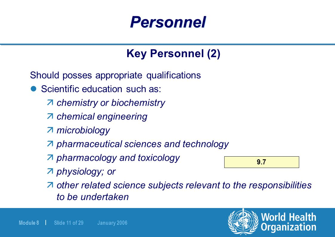 Module 8 | Slide 11 of 29 January 2006 9.7 Personnel Key Personnel (2) Should posses appropriate qualifications Scientific education such as: ächemistry or biochemistry ächemical engineering ämicrobiology äpharmaceutical sciences and technology äpharmacology and toxicology äphysiology; or äother related science subjects relevant to the responsibilities to be undertaken