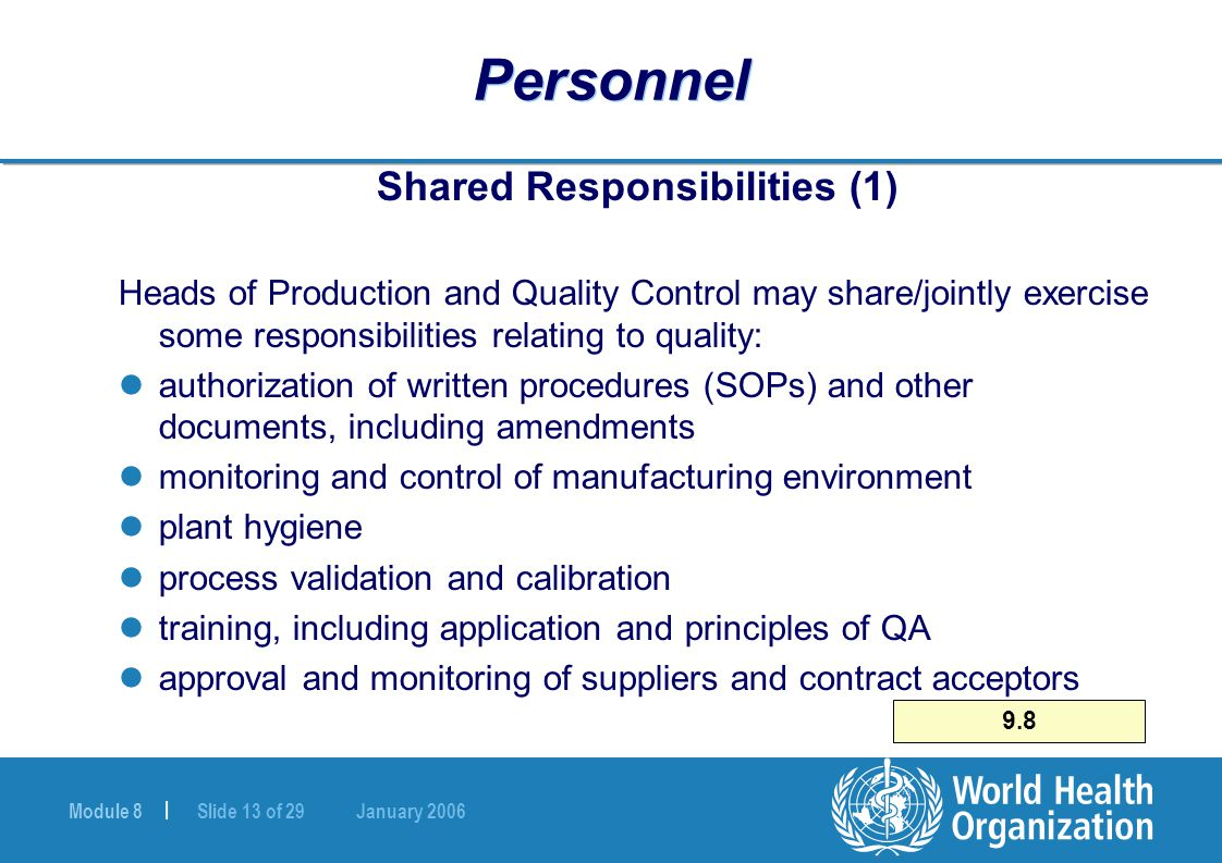 Module 8 | Slide 13 of 29 January 2006 Personnel Shared Responsibilities (1) Heads of Production and Quality Control may share/jointly exercise some responsibilities relating to quality: authorization of written procedures (SOPs) and other documents, including amendments monitoring and control of manufacturing environment plant hygiene process validation and calibration training, including application and principles of QA approval and monitoring of suppliers and contract acceptors 9.8