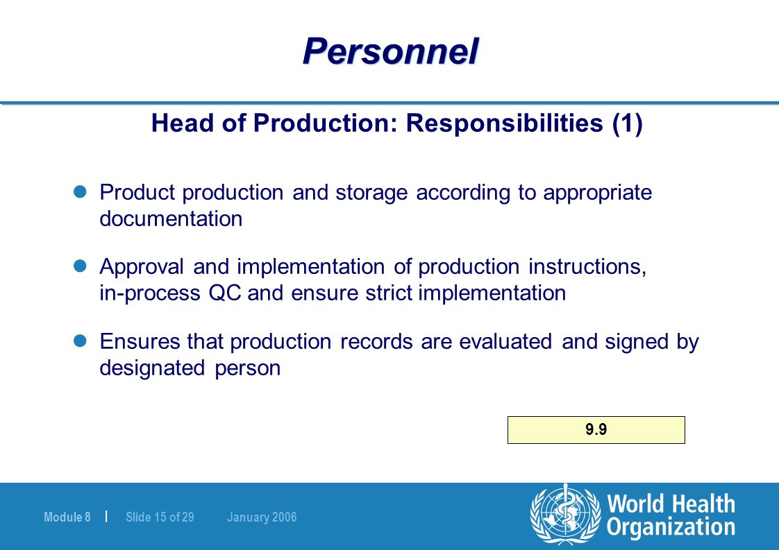 Module 8 | Slide 15 of 29 January 2006 Personnel Head of Production: Responsibilities (1) Product production and storage according to appropriate documentation Approval and implementation of production instructions, in-process QC and ensure strict implementation Ensures that production records are evaluated and signed by designated person 9.9