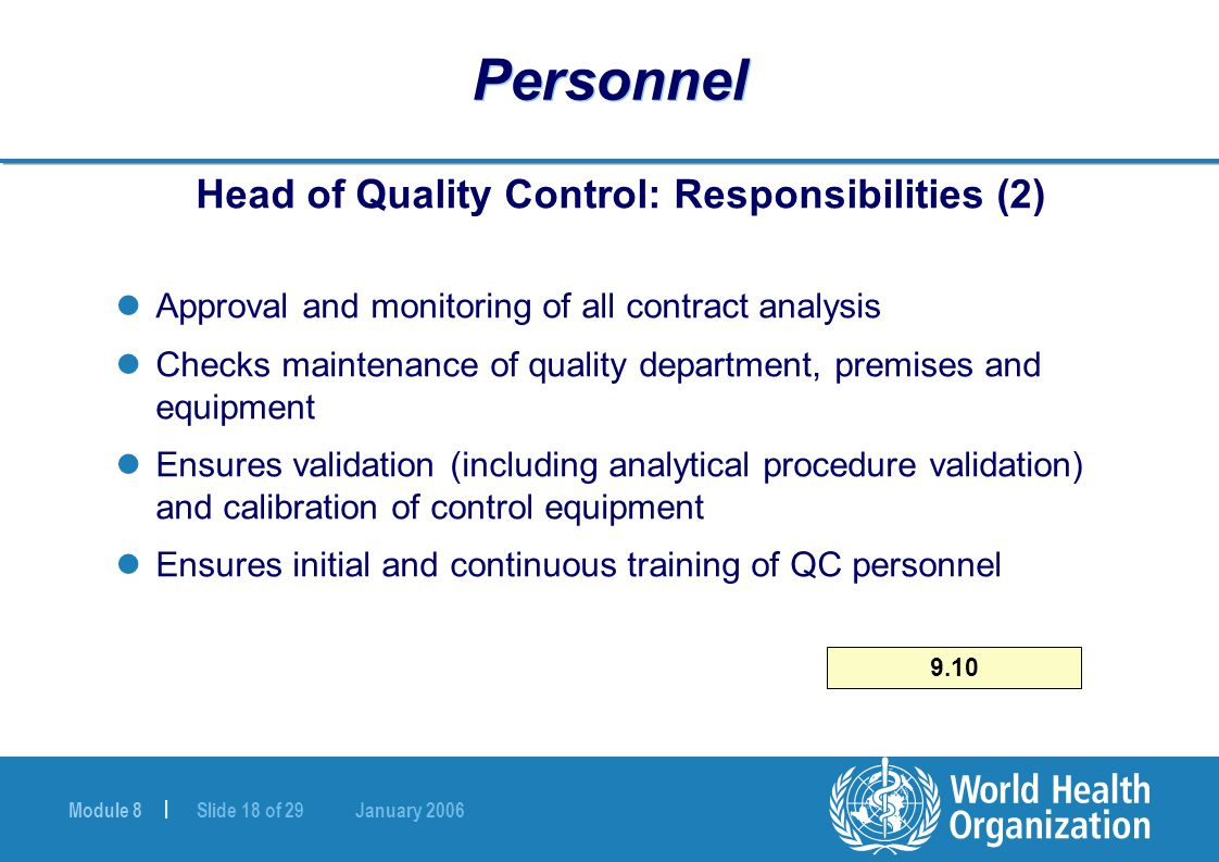 Module 8 | Slide 18 of 29 January 2006 Personnel Head of Quality Control: Responsibilities (2) Approval and monitoring of all contract analysis Checks maintenance of quality department, premises and equipment Ensures validation (including analytical procedure validation) and calibration of control equipment Ensures initial and continuous training of QC personnel 9.10