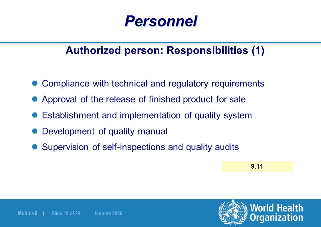 Module 8 | Slide 19 of 29 January 2006 Personnel Authorized person: Responsibilities (1) Compliance with technical and regulatory requirements Approval of the release of finished product for sale Establishment and implementation of quality system Development of quality manual Supervision of self-inspections and quality audits 9.11