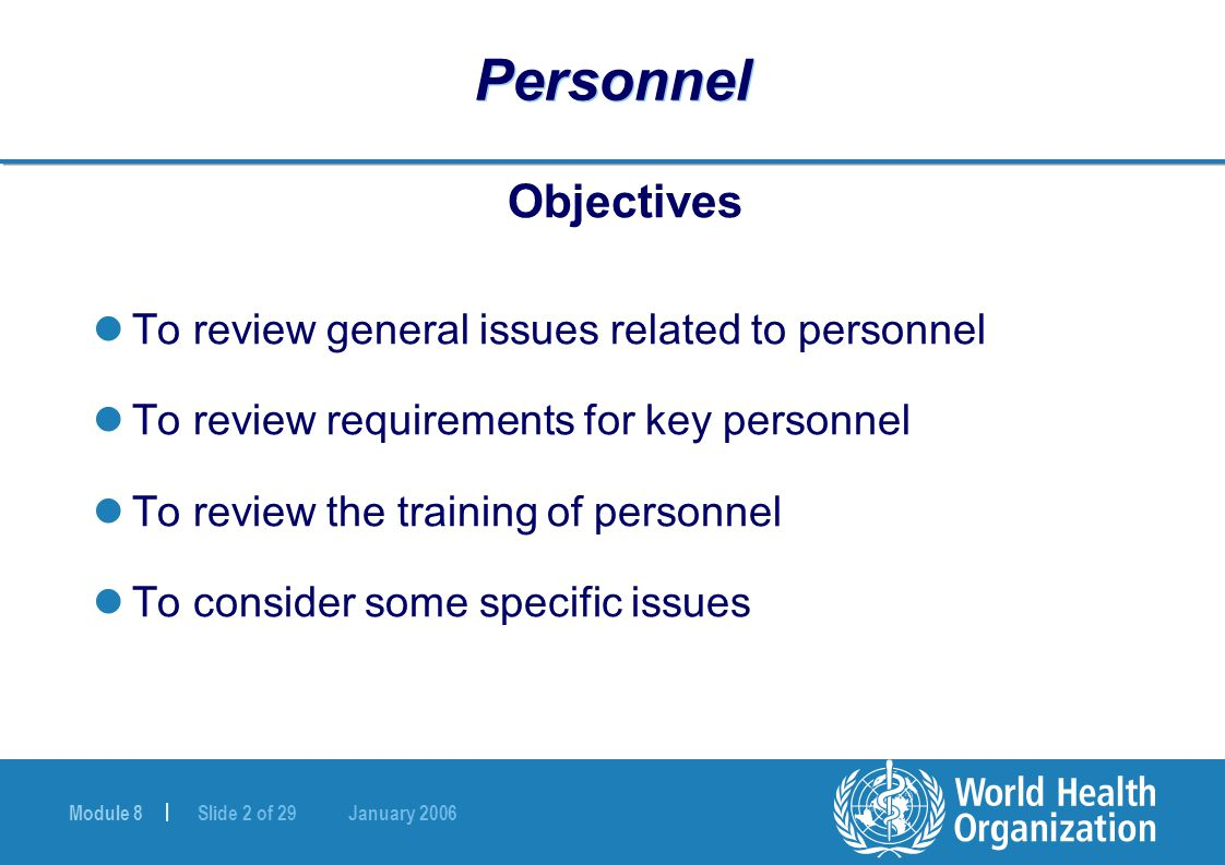 Module 8 | Slide 2 of 29 January 2006 Personnel Objectives To review general issues related to personnel To review requirements for key personnel To review the training of personnel To consider some specific issues