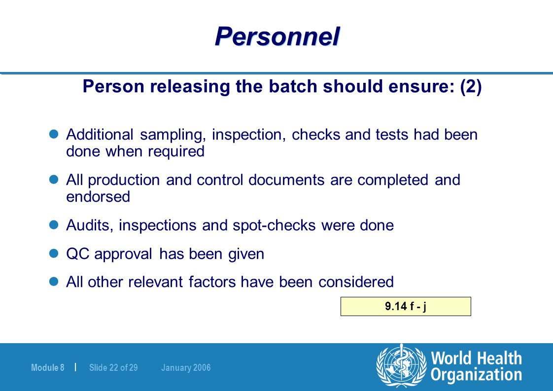 Module 8 | Slide 22 of 29 January 2006 Personnel Person releasing the batch should ensure: (2) Additional sampling, inspection, checks and tests had b