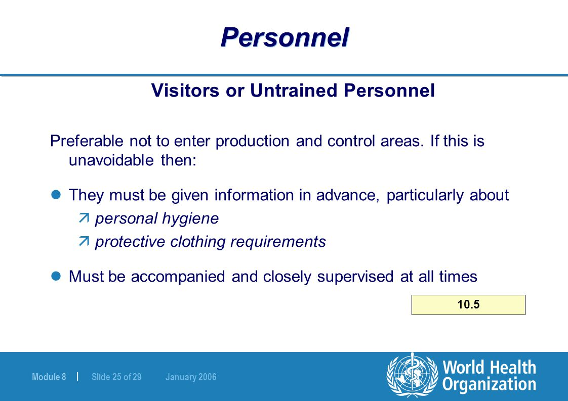 Module 8 | Slide 25 of 29 January 2006 10.5 Personnel Visitors or Untrained Personnel Preferable not to enter production and control areas. If this is