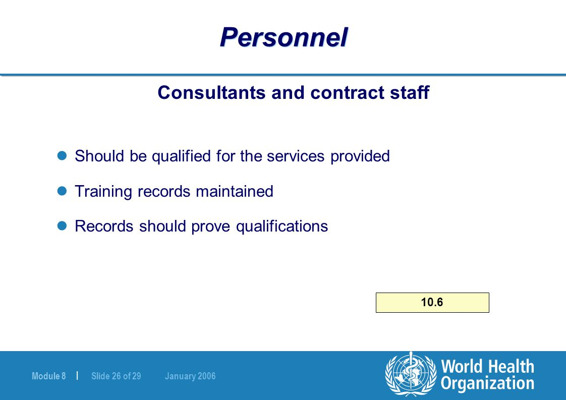 Module 8 | Slide 26 of 29 January 2006 10.6 Personnel Consultants and contract staff Should be qualified for the services provided Training records ma
