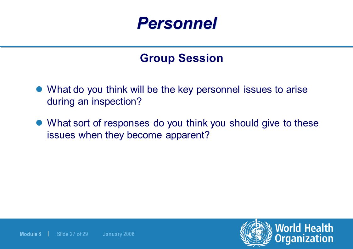 Module 8 | Slide 27 of 29 January 2006 Personnel Group Session What do you think will be the key personnel issues to arise during an inspection? What