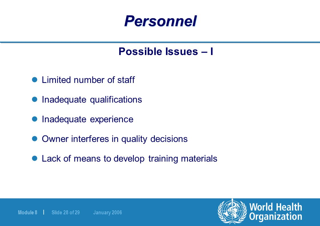 Module 8 | Slide 28 of 29 January 2006 Personnel Possible Issues – I Limited number of staff Inadequate qualifications Inadequate experience Owner interferes in quality decisions Lack of means to develop training materials