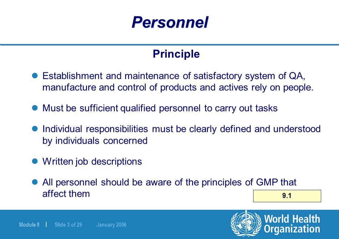 Module 8 | Slide 3 of 29 January 2006 9.1 Personnel Principle Establishment and maintenance of satisfactory system of QA, manufacture and control of p