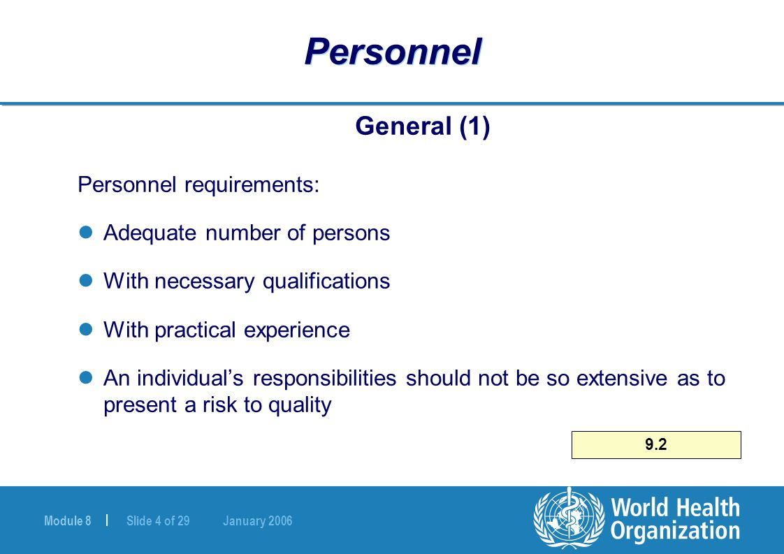 Module 8 | Slide 4 of 29 January 2006 9.2 Personnel General (1) Personnel requirements: Adequate number of persons With necessary qualifications With practical experience An individual's responsibilities should not be so extensive as to present a risk to quality