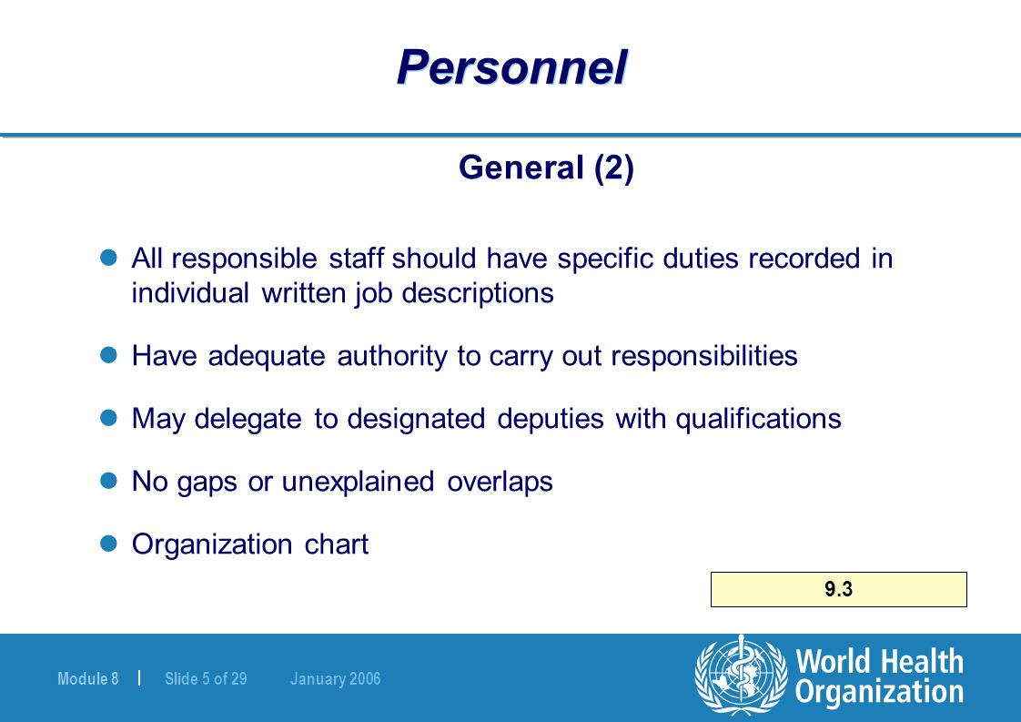 Module 8 | Slide 5 of 29 January 2006 9.3 Personnel General (2) All responsible staff should have specific duties recorded in individual written job d