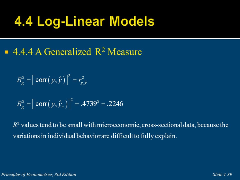  4.4.4 A Generalized R 2 Measure R 2 values tend to be small with microeconomic, cross-sectional data, because the variations in individual behavior are difficult to fully explain.