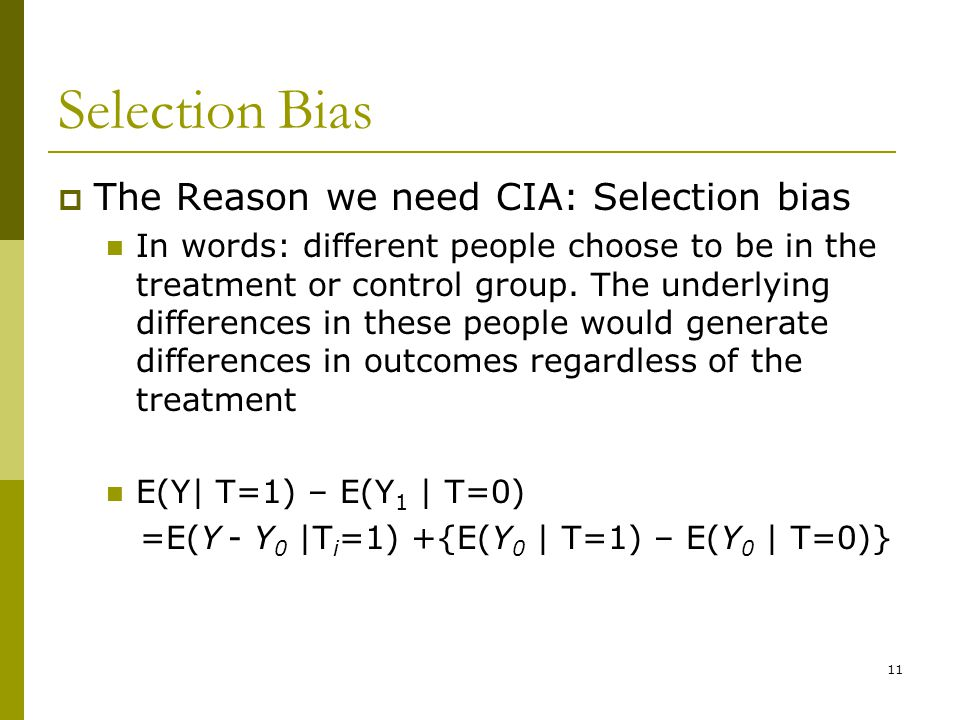 Selection Bias  The Reason we need CIA: Selection bias In words: different people choose to be in the treatment or control group. The underlying diff