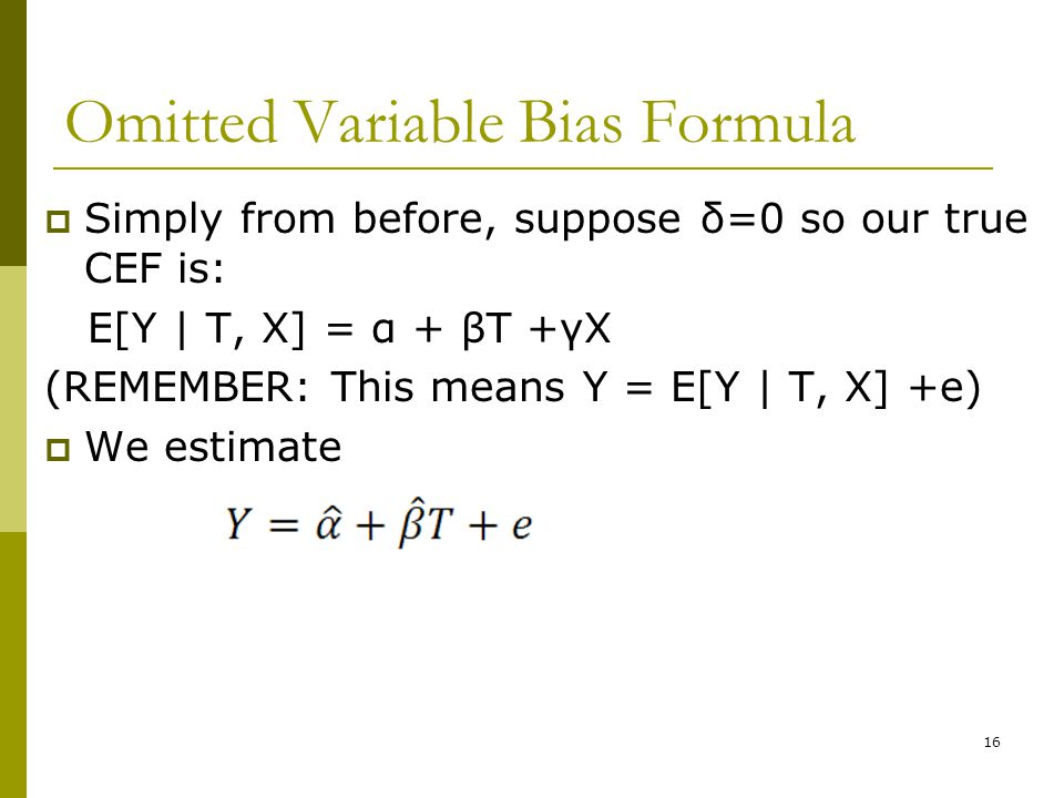 Omitted Variable Bias Formula  Simply from before, suppose δ=0 so our true CEF is: E[Y | T, X] = α + βT +γX (REMEMBER: This means Y = E[Y | T, X] +e)