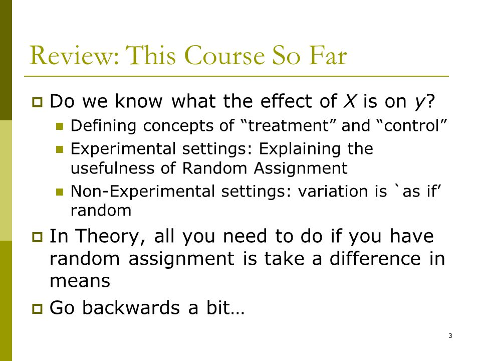 "Review: This Course So Far  Do we know what the effect of X is on y? Defining concepts of ""treatment"" and ""control"" Experimental settings: Explaining"