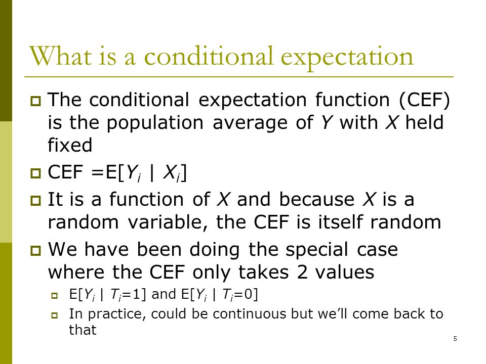 What is a conditional expectation  The conditional expectation function (CEF) is the population average of Y with X held fixed  CEF =E[Y i | X i ] 