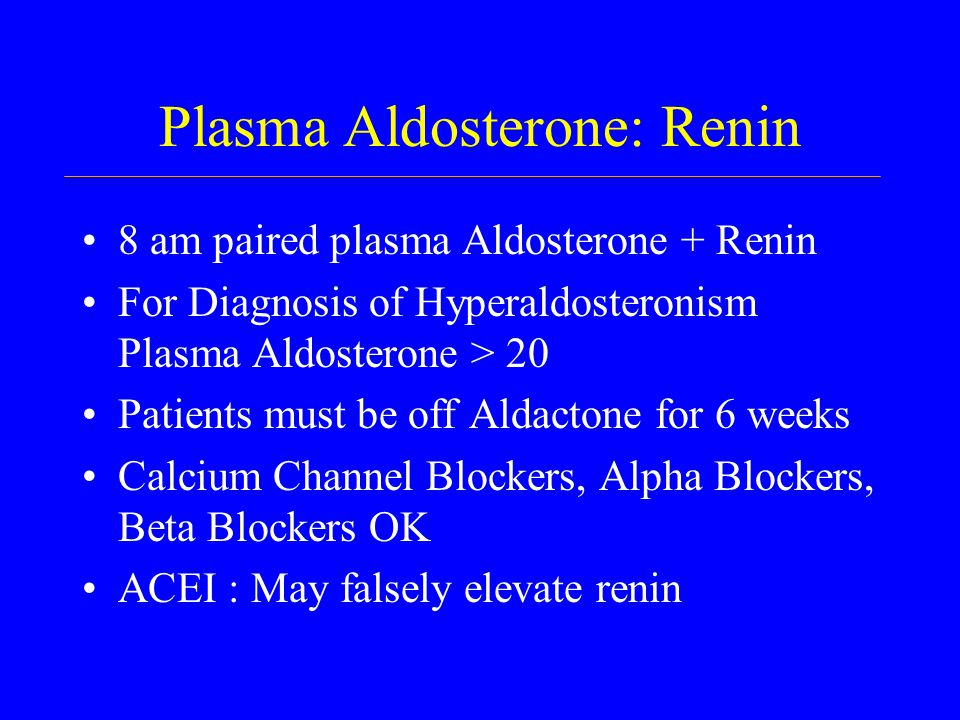 Plasma Aldosterone: Renin 8 am paired plasma Aldosterone + Renin For Diagnosis of Hyperaldosteronism Plasma Aldosterone > 20 Patients must be off Aldactone for 6 weeks Calcium Channel Blockers, Alpha Blockers, Beta Blockers OK ACEI : May falsely elevate renin
