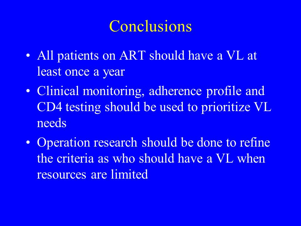 Conclusions All patients on ART should have a VL at least once a year Clinical monitoring, adherence profile and CD4 testing should be used to prioritize VL needs Operation research should be done to refine the criteria as who should have a VL when resources are limited