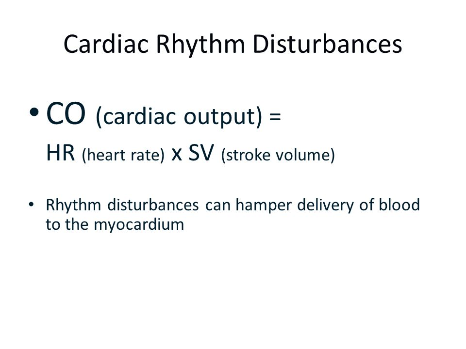 Cardiac Rhythm Disturbances CO (cardiac output) = HR (heart rate) x SV (stroke volume) Rhythm disturbances can hamper delivery of blood to the myocard