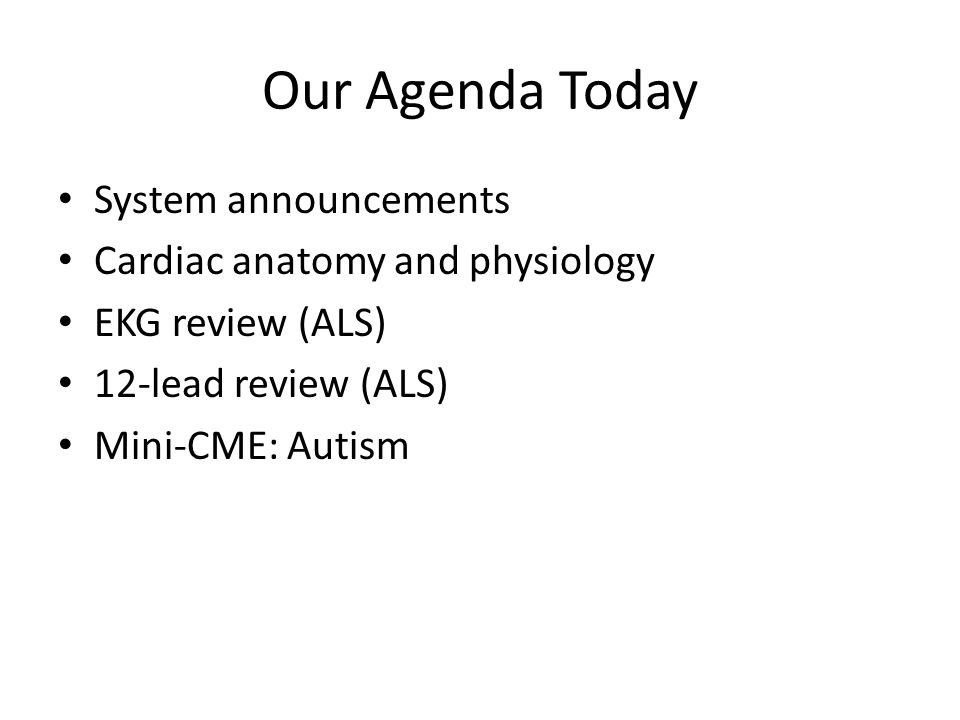 Our Agenda Today System announcements Cardiac anatomy and physiology EKG review (ALS) 12-lead review (ALS) Mini-CME: Autism