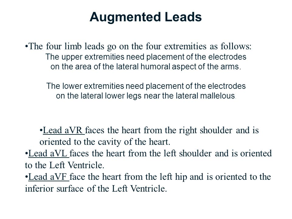 Augmented Leads The four limb leads go on the four extremities as follows: The upper extremities need placement of the electrodes on the area of the l