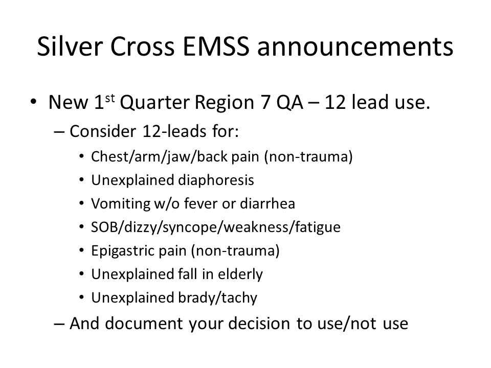 Silver Cross EMSS announcements New 1 st Quarter Region 7 QA – 12 lead use. – Consider 12-leads for: Chest/arm/jaw/back pain (non-trauma) Unexplained