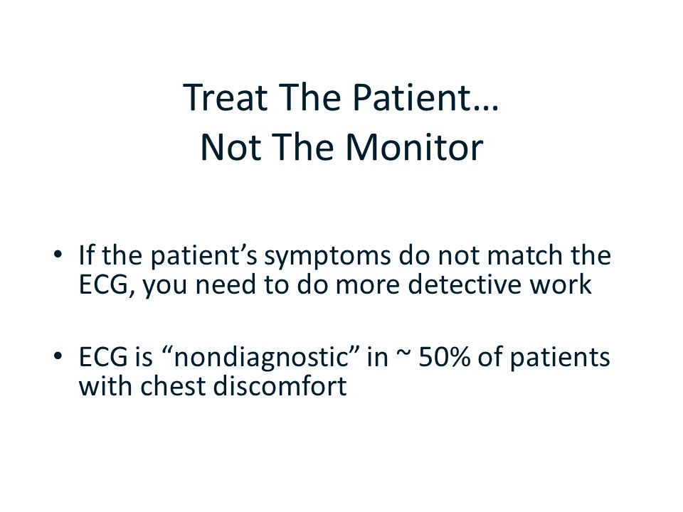 "Treat The Patient… Not The Monitor If the patient's symptoms do not match the ECG, you need to do more detective work ECG is ""nondiagnostic"" in ~ 50%"