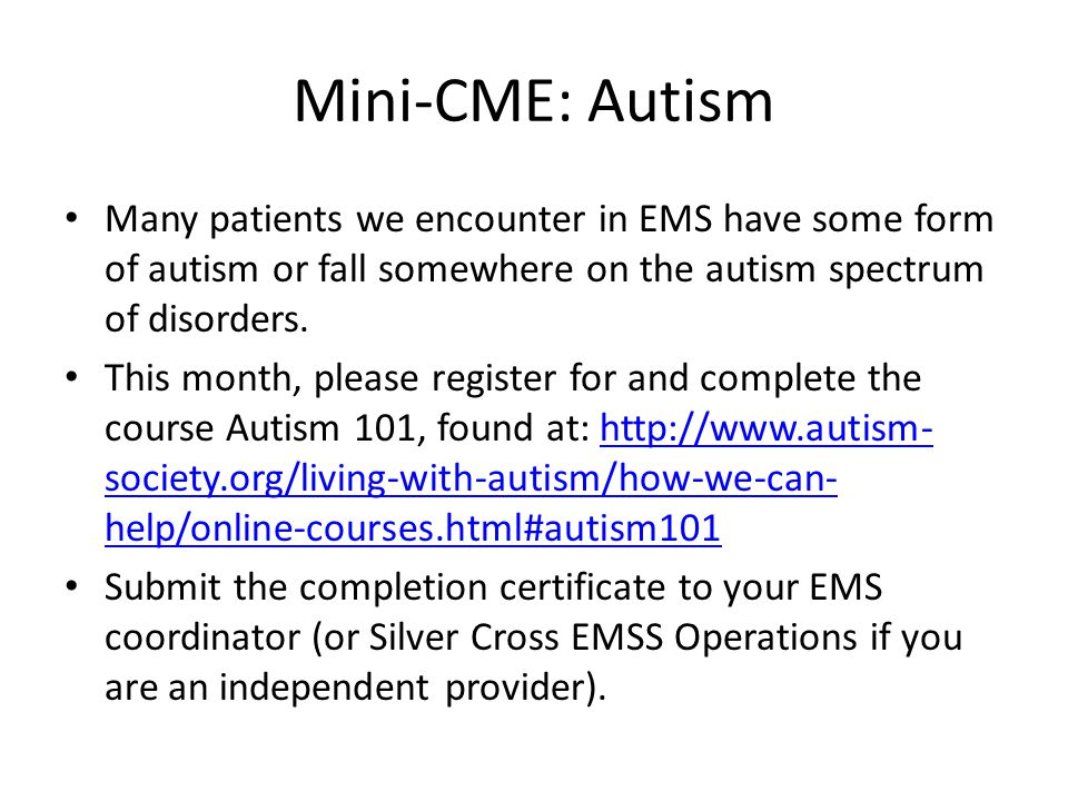 Mini-CME: Autism Many patients we encounter in EMS have some form of autism or fall somewhere on the autism spectrum of disorders. This month, please