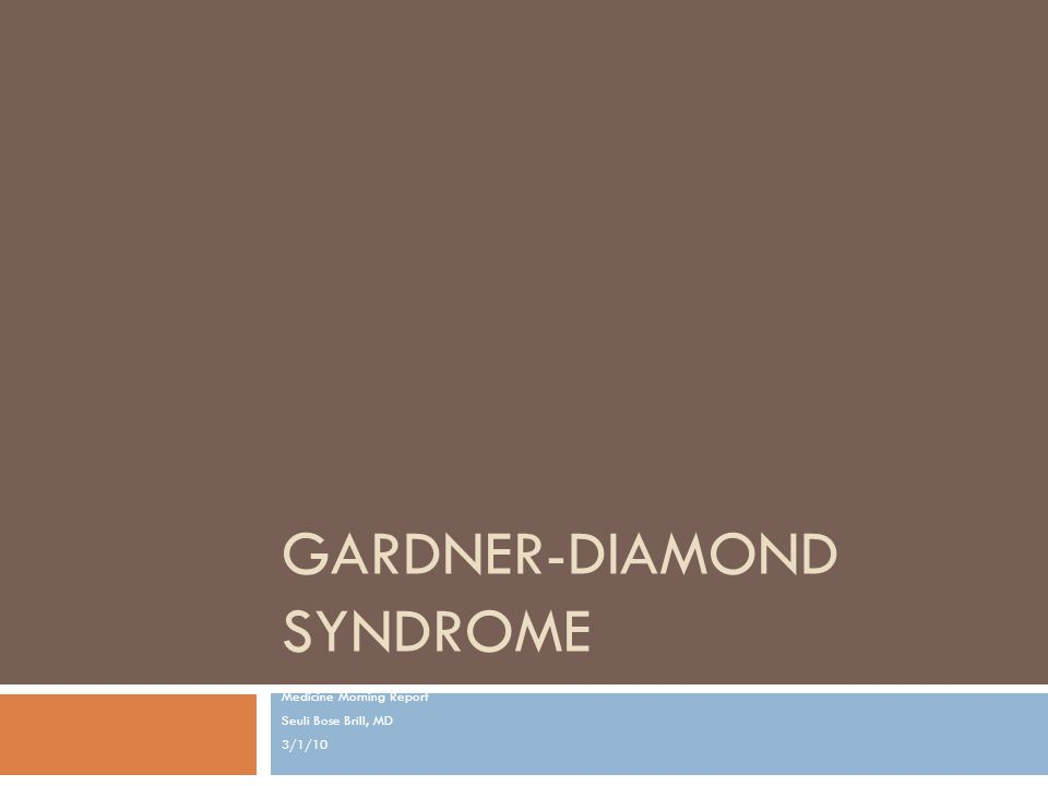 GARDNER-DIAMOND SYNDROME Medicine Morning Report Seuli Bose Brill, MD 3/1/10