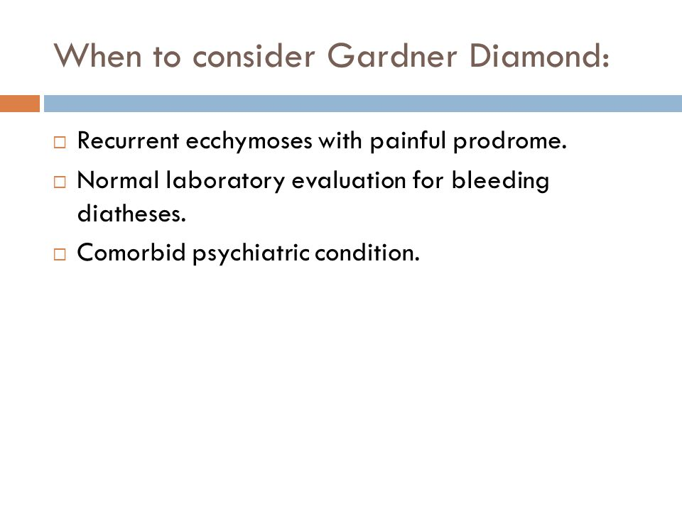 When to consider Gardner Diamond:  Recurrent ecchymoses with painful prodrome.
