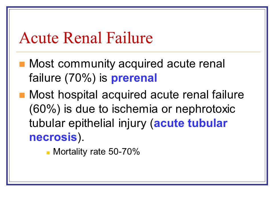 Acute Renal Failure Most community acquired acute renal failure (70%) is prerenal Most hospital acquired acute renal failure (60%) is due to ischemia or nephrotoxic tubular epithelial injury (acute tubular necrosis).