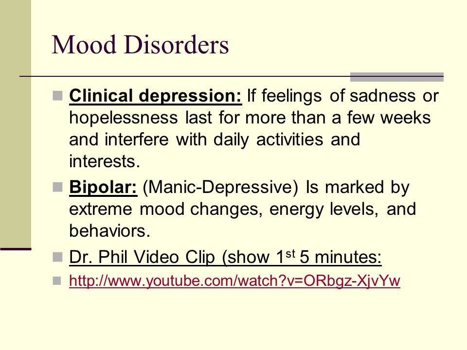 Mood Disorders Clinical depression: If feelings of sadness or hopelessness last for more than a few weeks and interfere with daily activities and interests.
