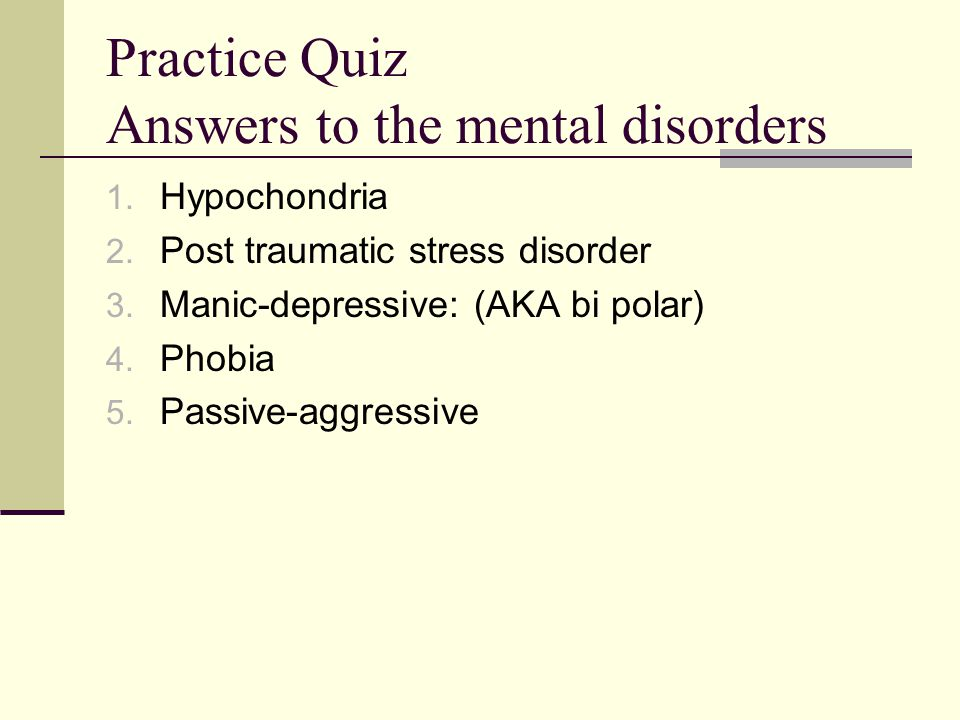 Practice Quiz Answers to the mental disorders 1.Hypochondria 2.