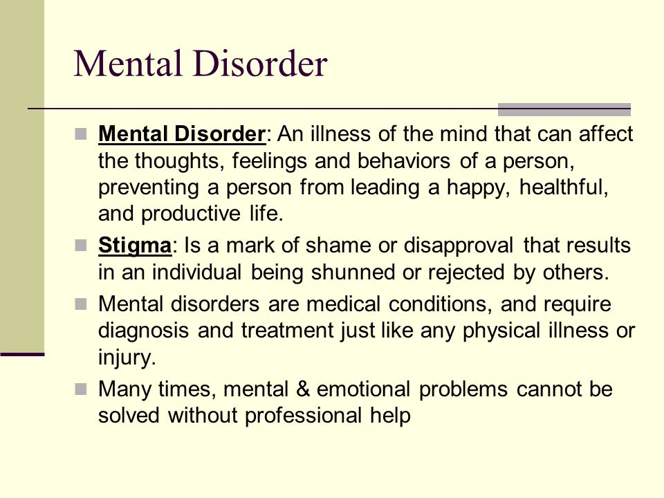 Mental Disorder Mental Disorder: An illness of the mind that can affect the thoughts, feelings and behaviors of a person, preventing a person from leading a happy, healthful, and productive life.