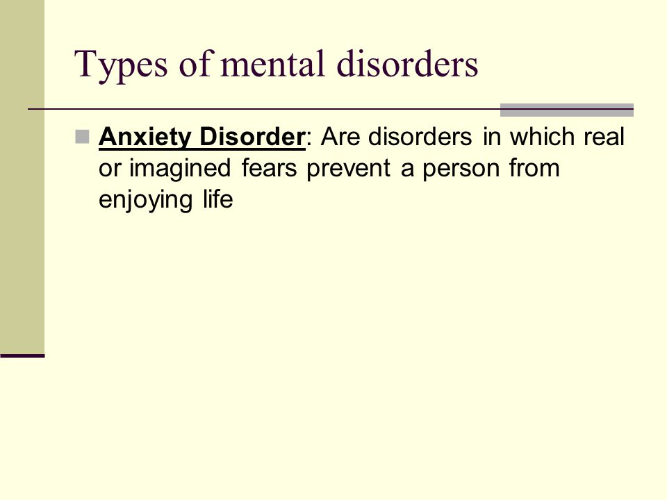 Types of mental disorders Anxiety Disorder: Are disorders in which real or imagined fears prevent a person from enjoying life