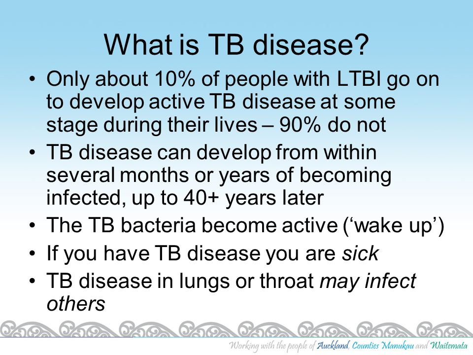 What is TB disease? Only about 10% of people with LTBI go on to develop active TB disease at some stage during their lives – 90% do not TB disease can