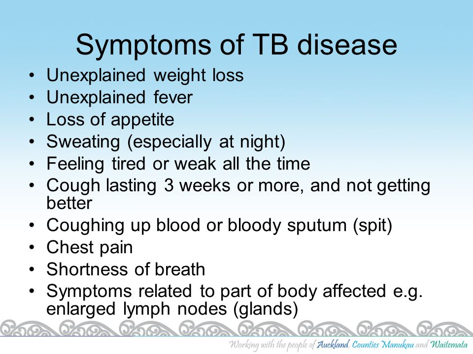 Symptoms of TB disease Unexplained weight loss Unexplained fever Loss of appetite Sweating (especially at night) Feeling tired or weak all the time Co