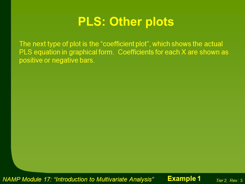 NAMP Module 17: Introduction to Multivariate Analysis Tier 2, Rev.: 5 PLS: Other plots The next type of plot is the coefficient plot , which shows the actual PLS equation in graphical form.