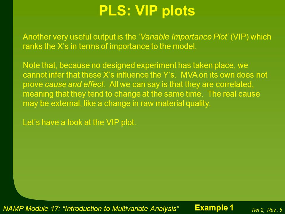 NAMP Module 17: Introduction to Multivariate Analysis Tier 2, Rev.: 5 PLS: VIP plots Another very useful output is the 'Variable Importance Plot' (VIP) which ranks the X's in terms of importance to the model.