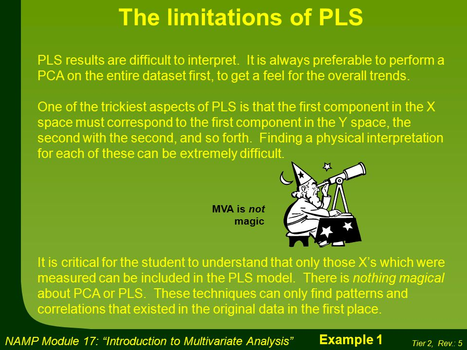 NAMP Module 17: Introduction to Multivariate Analysis Tier 2, Rev.: 5 The limitations of PLS PLS results are difficult to interpret.