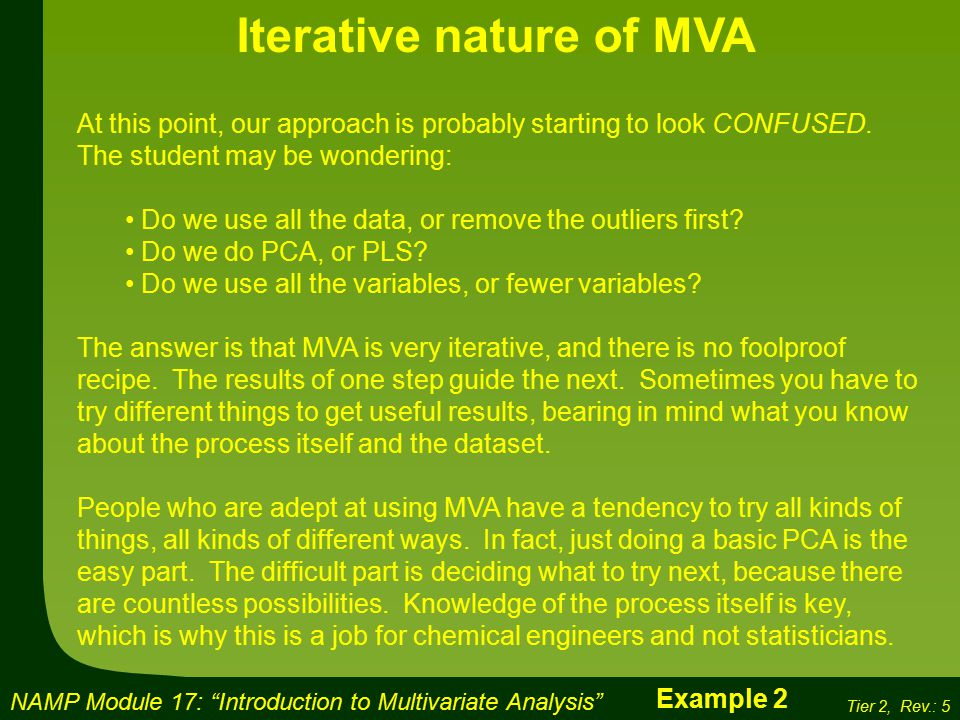 NAMP Module 17: Introduction to Multivariate Analysis Tier 2, Rev.: 5 Iterative nature of MVA At this point, our approach is probably starting to look CONFUSED.