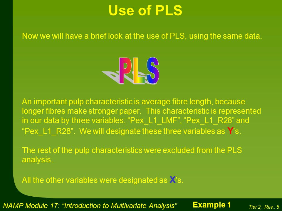 NAMP Module 17: Introduction to Multivariate Analysis Tier 2, Rev.: 5 Use of PLS Now we will have a brief look at the use of PLS, using the same data.