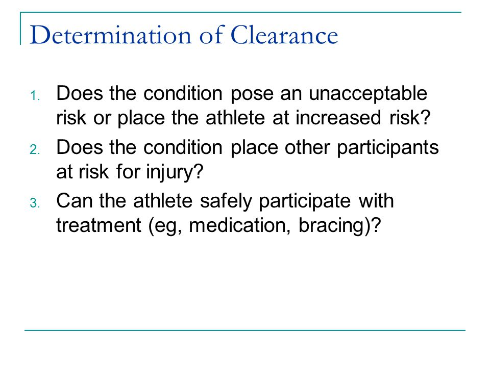 Determination of Clearance 1. Does the condition pose an unacceptable risk or place the athlete at increased risk? 2. Does the condition place other p