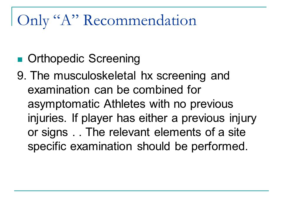 """Only """"A"""" Recommendation Orthopedic Screening 9. The musculoskeletal hx screening and examination can be combined for asymptomatic Athletes with no pre"""
